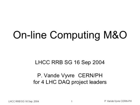 1 LHCC RRB SG 16 Sep. 2004 P. Vande Vyvre CERN-PH On-line Computing M&O LHCC RRB SG 16 Sep 2004 P. Vande Vyvre CERN/PH for 4 LHC DAQ project leaders.