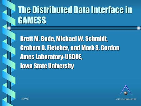 The Distributed Data Interface in GAMESS Brett M. Bode, Michael W. Schmidt, Graham D. Fletcher, and Mark S. Gordon Ames Laboratory-USDOE, Iowa State University.