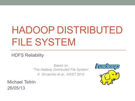 "HADOOP DISTRIBUTED FILE SYSTEM HDFS Reliability Based on ""The Hadoop Distributed File System"" K. Shvachko et al., MSST 2010 Michael Tsitrin 26/05/13."