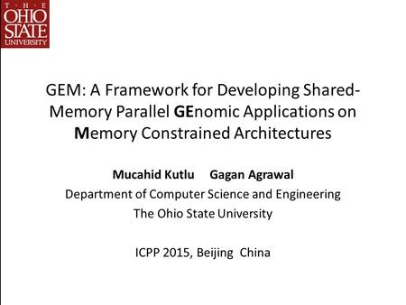 GEM: A Framework for Developing Shared- Memory Parallel GEnomic Applications on Memory Constrained Architectures Mucahid Kutlu Gagan Agrawal Department.