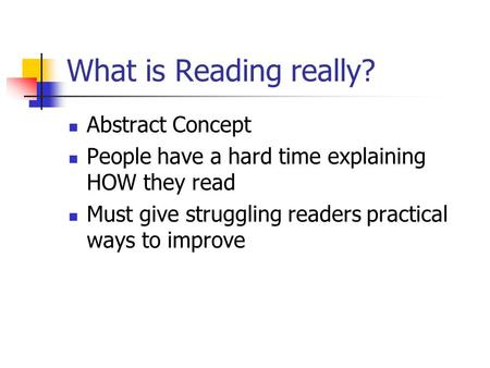 What is Reading really? Abstract Concept People have a hard time explaining HOW they read Must give struggling readers practical ways to improve.