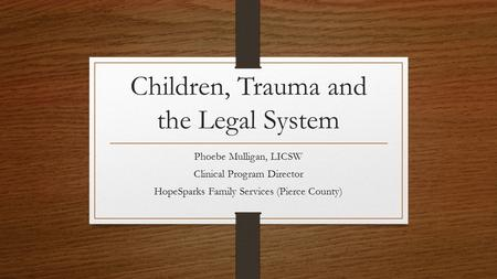 Children, Trauma and the Legal System Phoebe Mulligan, LICSW Clinical Program Director HopeSparks Family Services (Pierce County)