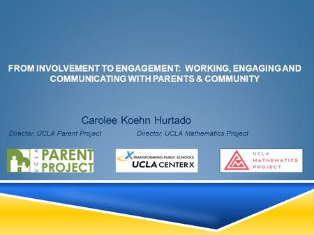 FROM INVOLVEMENT TO ENGAGEMENT: WORKING, ENGAGING AND COMMUNICATING WITH PARENTS & COMMUNITY Carolee Koehn Hurtado Director, UCLA Parent Project Director,