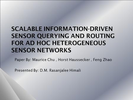 SCALABLE INFORMATION-DRIVEN SENSOR QUERYING AND ROUTING FOR AD HOC HETEROGENEOUS SENSOR NETWORKS Paper By: Maurice Chu, Horst Haussecker, Feng Zhao Presented.