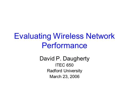Evaluating Wireless Network Performance David P. Daugherty ITEC 650 Radford University March 23, 2006.