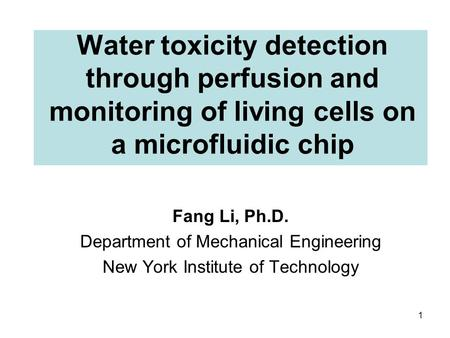 Water toxicity detection through perfusion and monitoring of living cells on a microfluidic chip Fang Li, Ph.D. Department of Mechanical Engineering New.