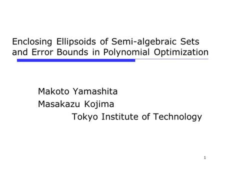 1 Enclosing Ellipsoids of Semi-algebraic Sets and Error Bounds in Polynomial Optimization Makoto Yamashita Masakazu Kojima Tokyo Institute of Technology.
