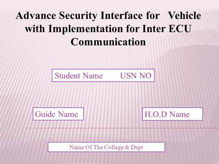 Advance Security Interface for Vehicle with Implementation for Inter ECU Communication Student Name USN NO Guide Name H.O.D Name Name Of The College &