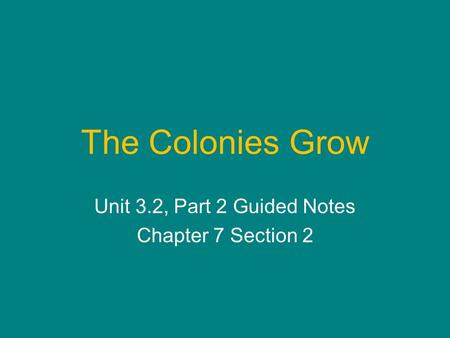The Colonies Grow Unit 3.2, Part 2 Guided Notes Chapter 7 Section 2.