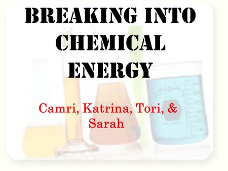 Breaking into Chemical Energy Camri, Katrina, Tori, & Sarah.