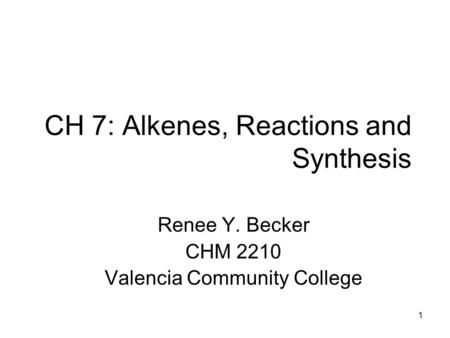1 CH 7: Alkenes, Reactions and Synthesis Renee Y. Becker CHM 2210 Valencia Community College.