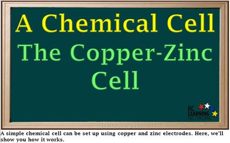 A simple chemical cell can be set up using copper and zinc electrodes. Here, we'll show you how it works.