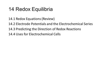 14 Redox Equilibria 14.1 Redox Equations (Review) 14.2 Electrode Potentials and the Electrochemical Series 14.3 Predicting the Direction of Redox Reactions.