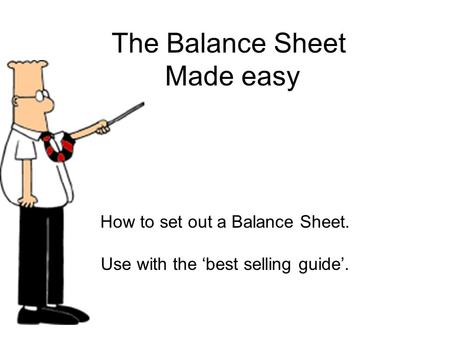 The Balance Sheet Made easy How to set out a Balance Sheet. Use with the 'best selling guide'.