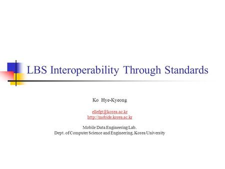 LBS Interoperability Through Standards Ko Hye-Kyeong  Mobile Data Engineering Lab. Dept. of Computer Science.