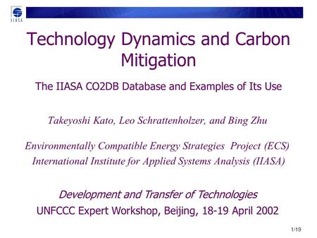1/19 Technology Dynamics and Carbon Mitigation The IIASA CO2DB Database and Examples of Its Use Takeyoshi Kato, Leo Schrattenholzer, and Bing Zhu Environmentally.