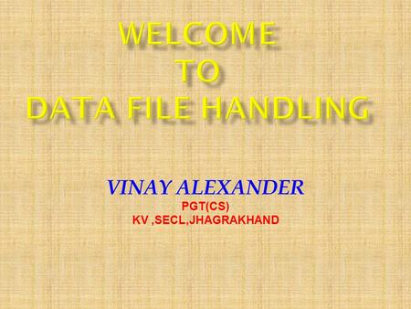 VINAY ALEXANDER PGT(CS) KV,SECL,JHAGRAKHAND. FILE:A file itself is a bunch of bytes stored on some storage device like tape, or magnetic disk etc. STREAM: