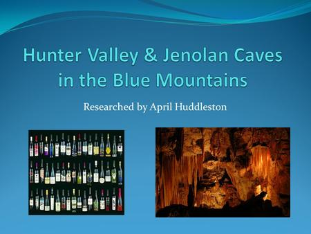 Researched by April Huddleston. Visiting Hunter Valley & Jenolan Caves May 29 th -30 th Free days while we are in Sydney.