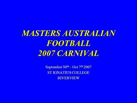MASTERS AUSTRALIAN FOOTBALL 2007 CARNIVAL September 30 th – Oct 7 th 2007 ST IGNATIUS COLLEGE RIVERVIEW.