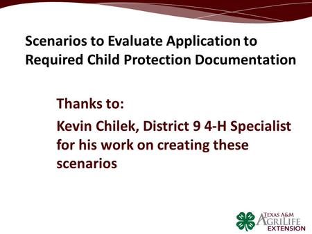 Thanks to: Kevin Chilek, District 9 4-H Specialist for his work on creating these scenarios Scenarios to Evaluate Application to Required Child Protection.