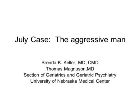July Case: The aggressive man Brenda K. Keller, MD, CMD Thomas Magnuson,MD Section of Geriatrics and Geriatric Psychiatry University of Nebraska Medical.