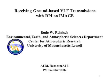1 Receiving Ground-based VLF Transmissions with RPI on IMAGE Bodo W. Reinisch Environmental, Earth, and Atmospheric Sciences Department Center for Atmospheric.