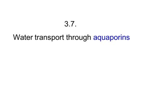 3.7. Water transport through aquaporins. 1. Directionality of water flow is determined by osmotic and hydraulic forces.