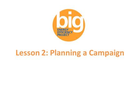 Lesson 2: Planning a Campaign. Supporters of the Big Energy Efficiency Project.