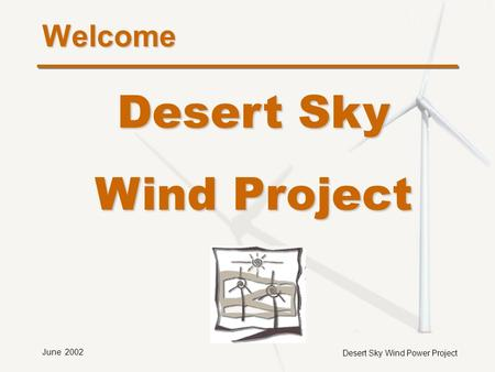 Desert Sky Wind Power Project June 2002 Welcome Desert Sky Wind Project.