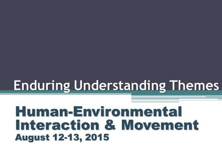 Enduring Understanding Themes Human-Environmental Interaction & Movement August 12-13, 2015.