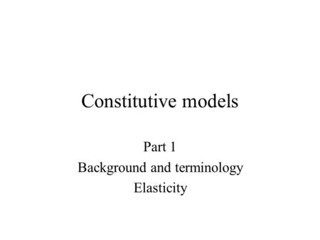 Constitutive models Part 1 Background and terminology Elasticity.