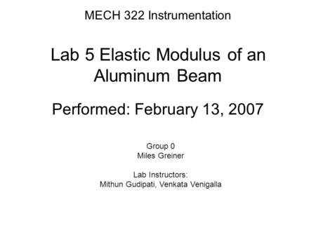 MECH 322 Instrumentation Lab 5 Elastic Modulus of an Aluminum Beam Performed: February 13, 2007 Group 0 Miles Greiner Lab Instructors: Mithun Gudipati,