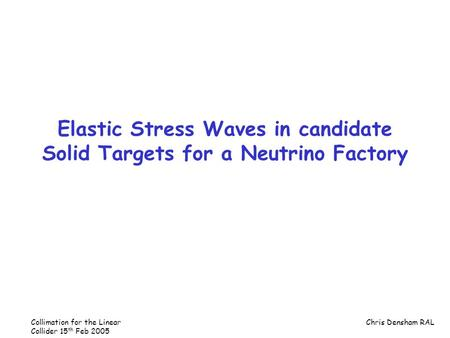 Collimation for the Linear Collider 15 th Feb 2005 Chris Densham RAL Elastic Stress Waves in candidate Solid Targets for a Neutrino Factory.