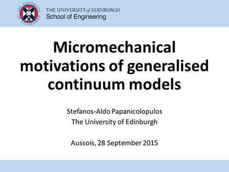 Micromechanical motivations of generalised continuum models Stefanos-Aldo Papanicolopulos The University of Edinburgh Aussois, 28 September 2015.