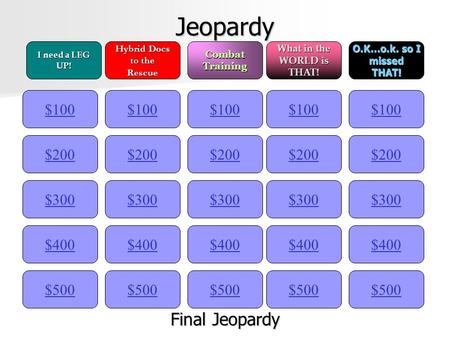 Jeopardy $100 I need a LEG UP! Hybrid Docs to the RescueCombatTraining What in the WORLD is THAT! O.K…o.k. so I missedTHAT! $200 $300 $400 $500 $400 $300.