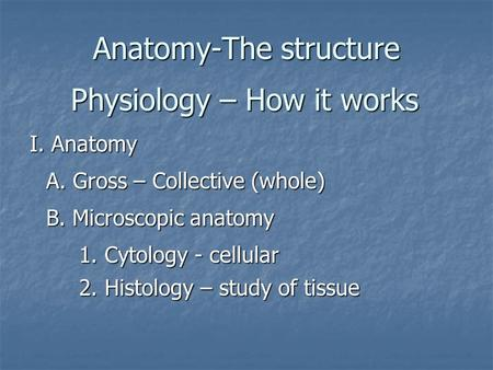 Anatomy-The structure Physiology – How it works A. Gross – Collective (whole) B. Microscopic anatomy 1. Cytology - cellular 2. Histology – study of tissue.