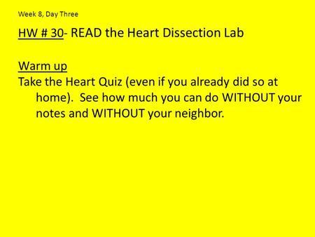 HW # 30- READ the Heart Dissection Lab Warm up Take the Heart Quiz (even if you already did so at home). See how much you can do WITHOUT your notes and.