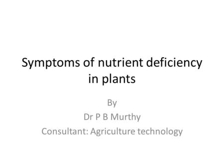 Symptoms of nutrient deficiency in plants By Dr P B Murthy Consultant: Agriculture technology.