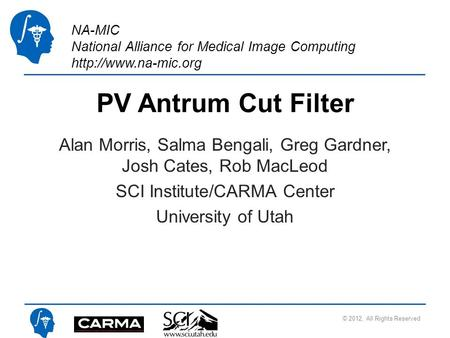 NA-MIC National Alliance for Medical Image Computing  PV Antrum Cut Filter Alan Morris, Salma Bengali, Greg Gardner, Josh Cates, Rob.