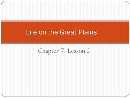 Chapter 7, Lesson 2 Life on the Great Plains Settling the Great Plains Located in the middle of the United States Flat grassy area with few trees Gets.