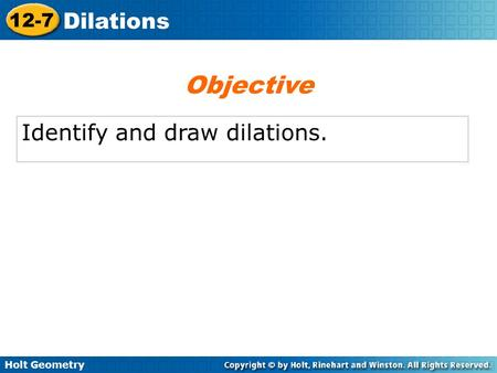 Holt Geometry 12-7 Dilations Identify and draw dilations. Objective.