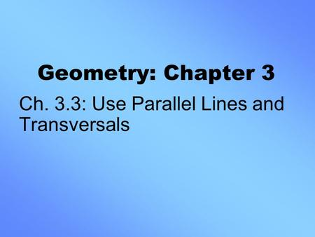 Geometry: Chapter 3 Ch. 3.3: Use Parallel Lines and Transversals.