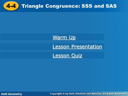 Holt Geometry 4-4 Triangle Congruence: SSS and SAS 4-4 Triangle Congruence: SSS and SAS Holt Geometry Warm Up Warm Up Lesson Presentation Lesson Presentation.