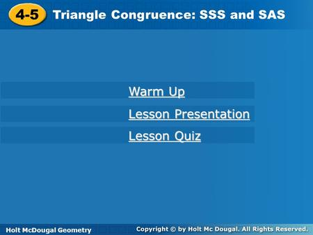 Holt McDougal Geometry 4-5 Triangle Congruence: SSS and SAS 4-5 Triangle Congruence: SSS and SAS Holt Geometry Warm Up Warm Up Lesson Presentation Lesson.