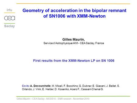 Gilles Maurin – CEA Saclay - MODE10 - SNR session - November 2010 Geometry of acceleration in the bipolar remnant of SN1006 with XMM-Newton Gilles Maurin,