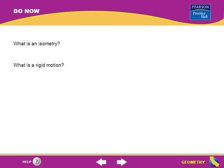GEOMETRY HELP DO NOW What is an isometry? What is a rigid motion?