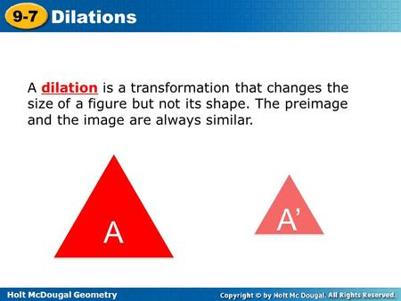 Holt McDougal Geometry 9-7 Dilations A dilation is a transformation that changes the size of a figure but not its shape. The preimage and the image are.