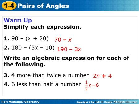Holt McDougal Geometry 1-4 Pairs of Angles Warm Up Simplify each expression. 1. 90 – (x + 20) 2. 180 – (3x – 10) Write an algebraic expression for each.