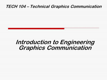 TECH 104 – Technical Graphics Communication Introduction to Engineering Graphics Communication.