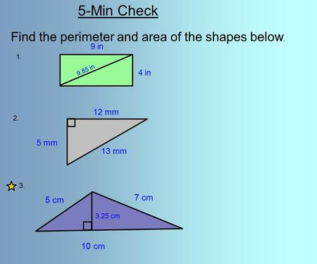 5-Min Check Find the perimeter and area of the shapes below. 1. 2. 3. 4 in 9 in 9.85 in 5 mm 12 mm 13 mm 5 cm 7 cm 10 cm 3.25 cm.